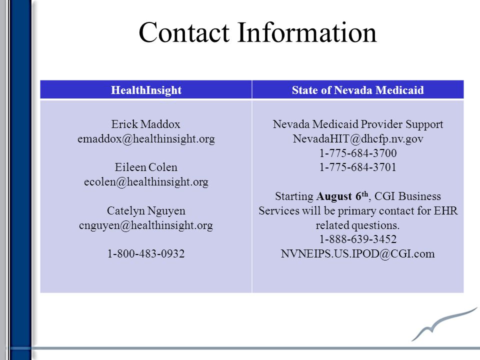 Contact Information HealthInsightState of Nevada Medicaid Erick Maddox emaddox@healthinsight.org Eileen Colen ecolen@healthinsight.org Catelyn Nguyen cnguyen@healthinsight.org 1-800-483-0932 Nevada Medicaid Provider Support NevadaHIT@dhcfp.nv.gov 1-775-684-3700 1-775-684-3701 Starting August 6 th, CGI Business Services will be primary contact for EHR related questions.
