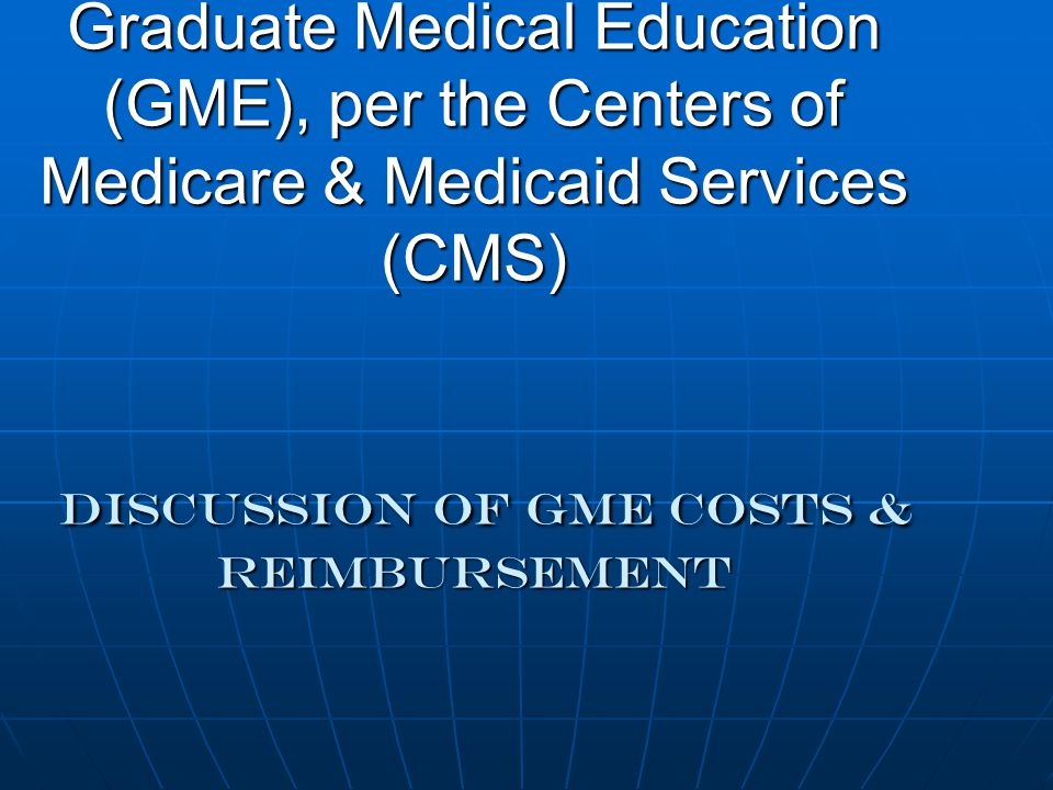 Graduate Medical Education (GME), per the Centers of Medicare & Medicaid Services (CMS) DISCUSSION OF gme COSTS & REIMBURSEMENT