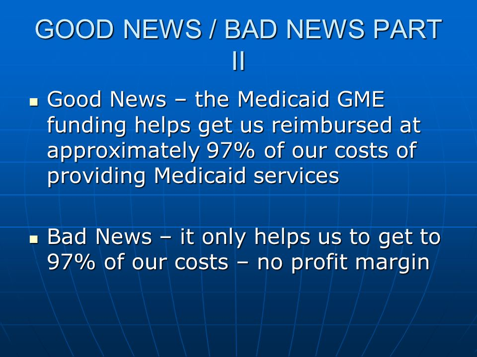GOOD NEWS / BAD NEWS PART II Good News – the Medicaid GME funding helps get us reimbursed at approximately 97% of our costs of providing Medicaid serv
