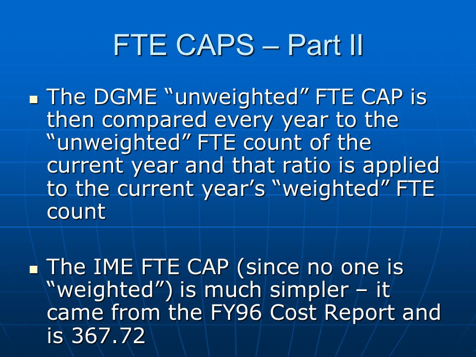 "FTE CAPS – Part II The DGME ""unweighted"" FTE CAP is then compared every year to the ""unweighted"" FTE count of the current year and that ratio is appli"