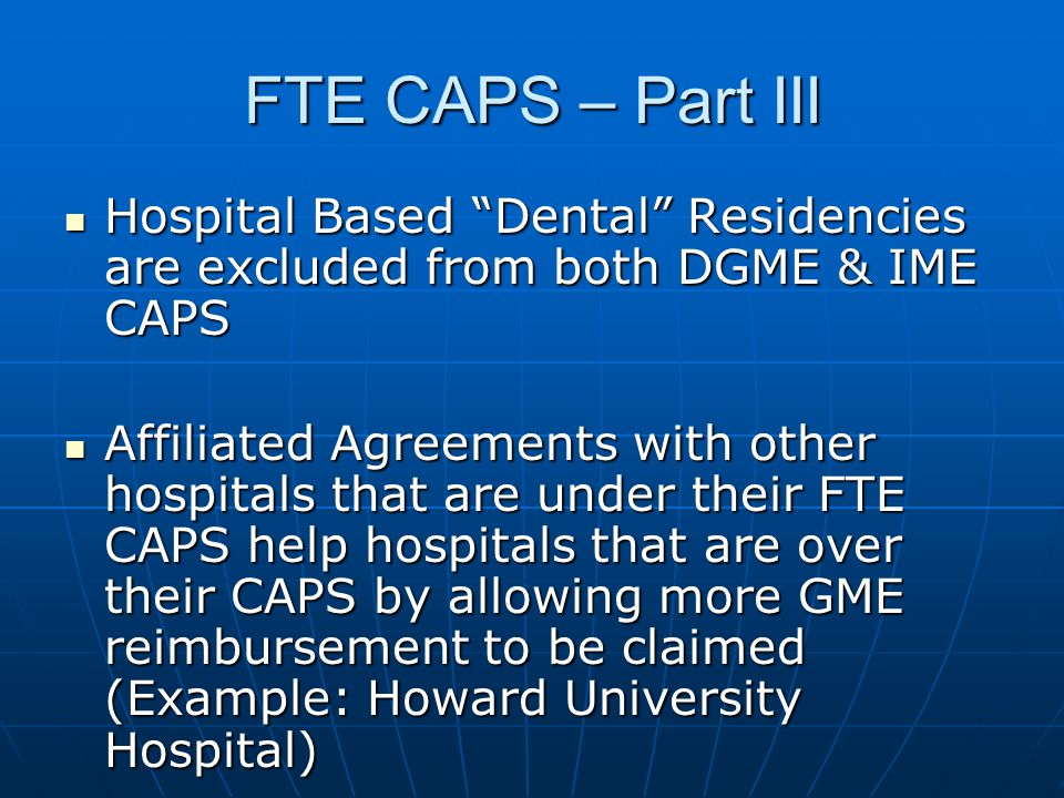 "FTE CAPS – Part III Hospital Based ""Dental"" Residencies are excluded from both DGME & IME CAPS Hospital Based ""Dental"" Residencies are excluded from b"