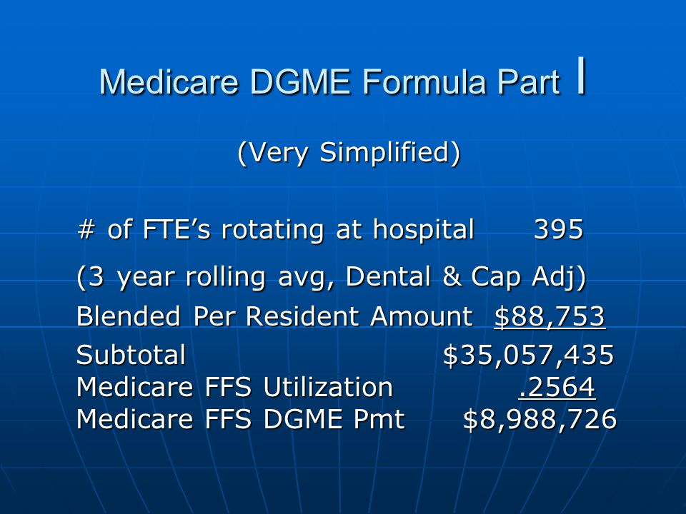 Medicare DGME Formula Part I (Very Simplified) # of FTE's rotating at hospital 395 (3 year rolling avg, Dental & Cap Adj) Blended Per Resident Amount