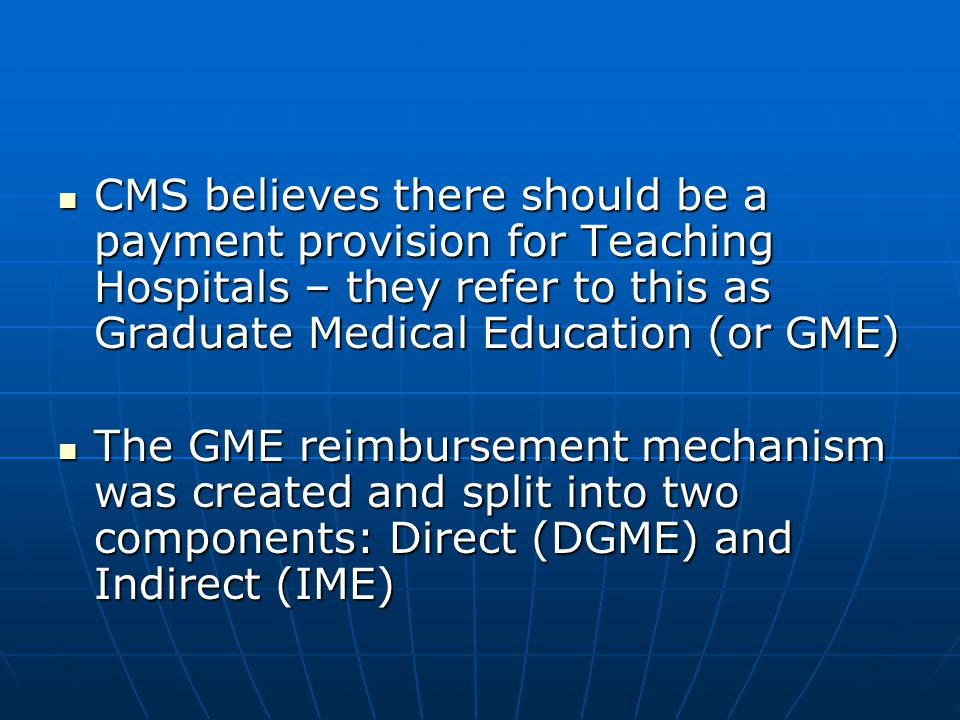 CMS believes there should be a payment provision for Teaching Hospitals – they refer to this as Graduate Medical Education (or GME) CMS believes there
