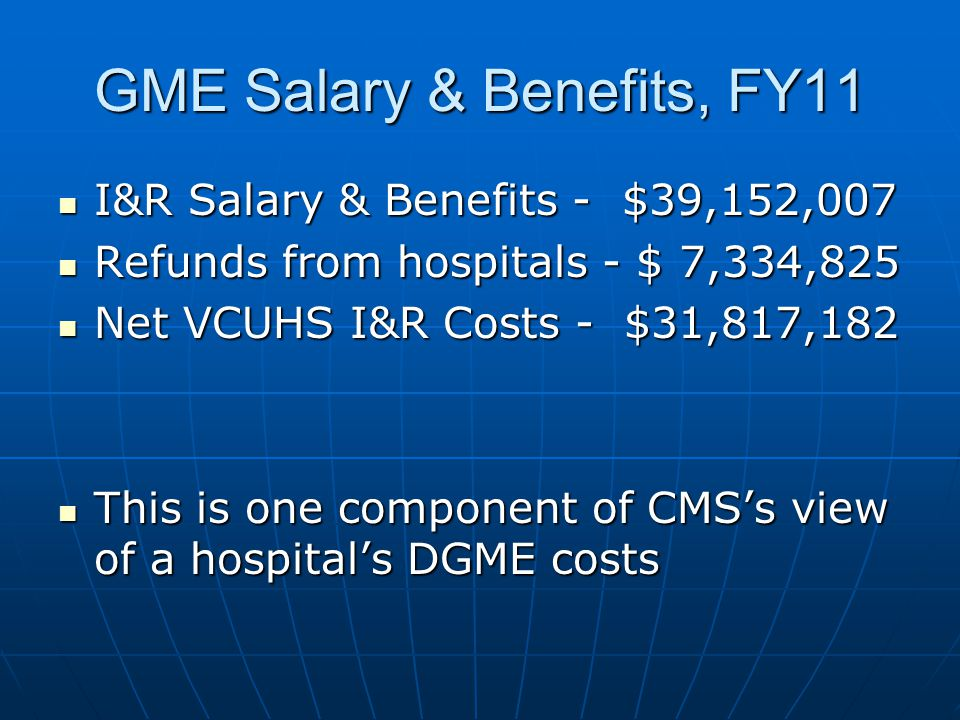GME Salary & Benefits, FY11 I&R Salary & Benefits - $39,152,007 I&R Salary & Benefits - $39,152,007 Refunds from hospitals - $ 7,334,825 Refunds from hospitals - $ 7,334,825 Net VCUHS I&R Costs - $31,817,182 Net VCUHS I&R Costs - $31,817,182 This is one component of CMS's view of a hospital's DGME costs This is one component of CMS's view of a hospital's DGME costs