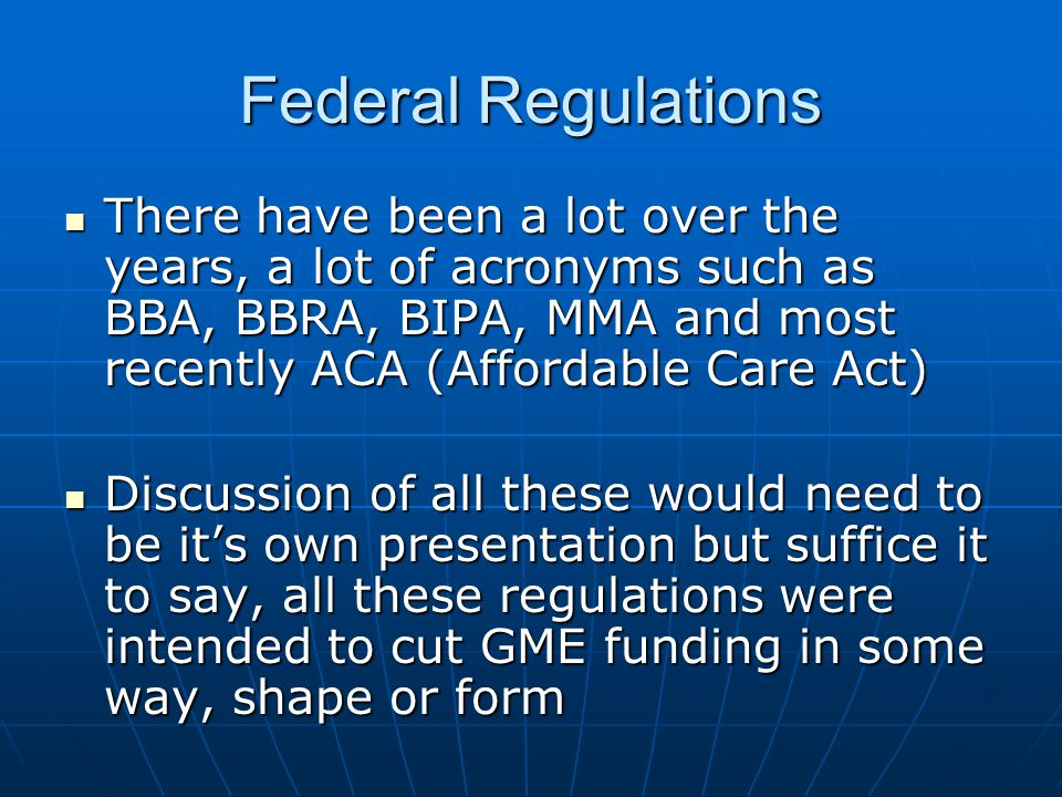 Federal Regulations There have been a lot over the years, a lot of acronyms such as BBA, BBRA, BIPA, MMA and most recently ACA (Affordable Care Act) T