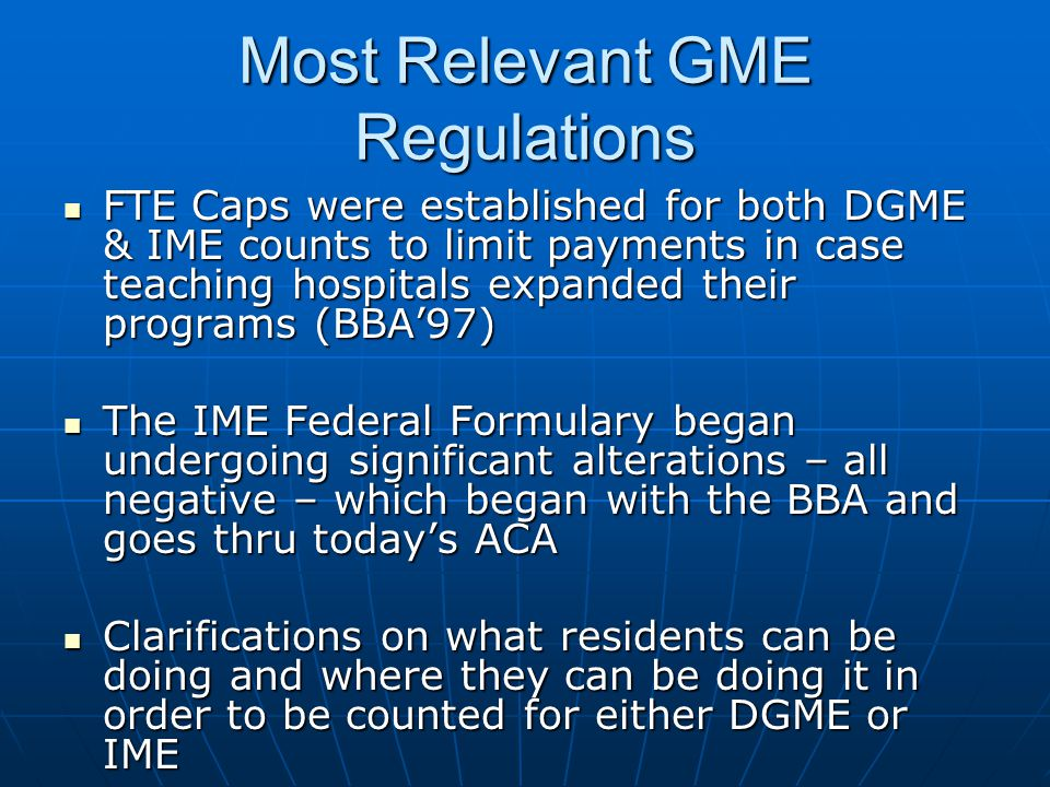 Most Relevant GME Regulations FTE Caps were established for both DGME & IME counts to limit payments in case teaching hospitals expanded their program