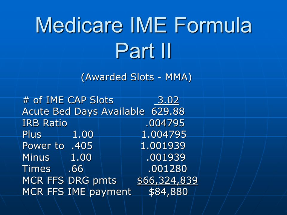 Medicare IME Formula Part II (Awarded Slots - MMA) # of IME CAP Slots 3.02 Acute Bed Days Available 629.88 IRB Ratio.004795 Plus 1.00 1.004795 Power t