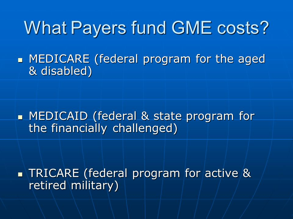 What Payers fund GME costs? MEDICARE (federal program for the aged & disabled) MEDICARE (federal program for the aged & disabled) MEDICAID (federal &