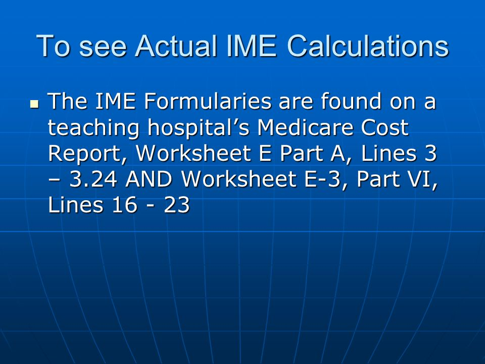 To see Actual IME Calculations The IME Formularies are found on a teaching hospital's Medicare Cost Report, Worksheet E Part A, Lines 3 – 3.24 AND Wor