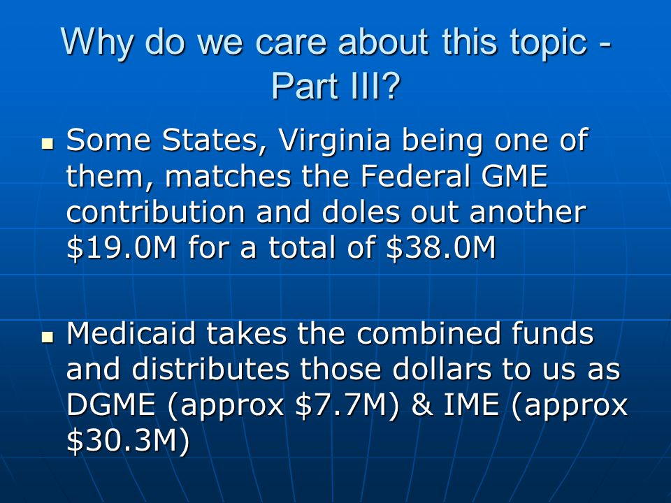 Why do we care about this topic - Part III? Some States, Virginia being one of them, matches the Federal GME contribution and doles out another $19.0M
