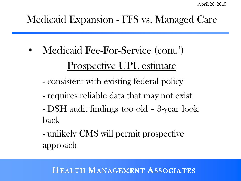 Medicaid Expansion - FFS vs. Managed Care Medicaid Fee-For-Service (cont.') Prospective UPL estimate - consistent with existing federal policy - requi