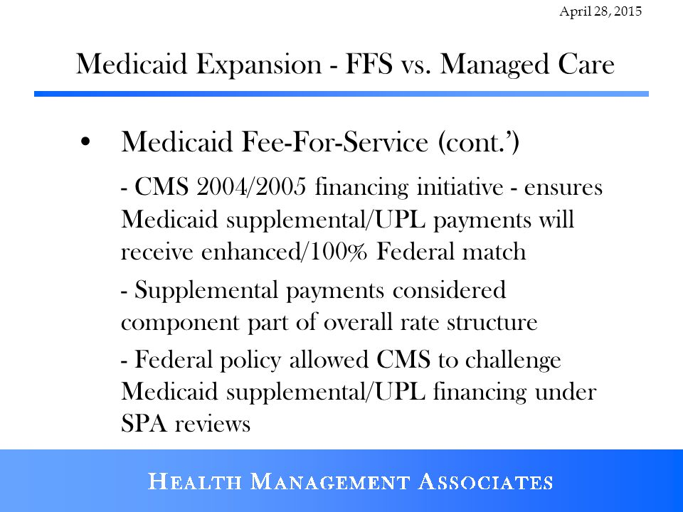 Medicaid Expansion - FFS vs. Managed Care Medicaid Fee-For-Service (cont.') - CMS 2004/2005 financing initiative - ensures Medicaid supplemental/UPL p