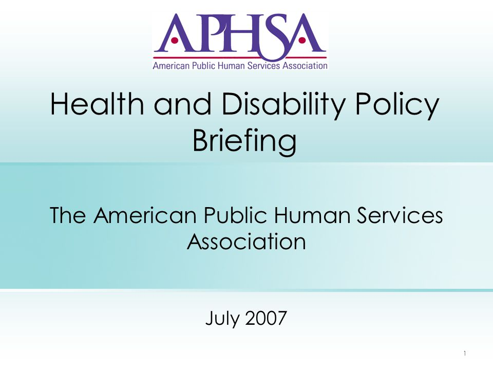 1 Health and Disability Policy Briefing The American Public Human Services Association July 2007
