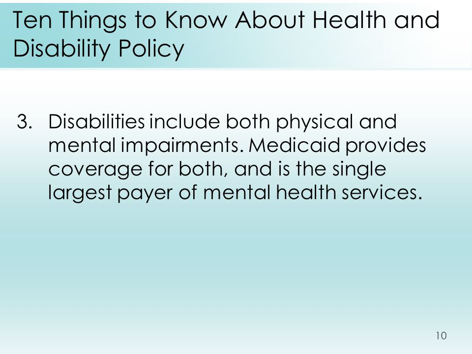 10 Ten Things to Know About Health and Disability Policy 3.Disabilities include both physical and mental impairments. Medicaid provides coverage for b