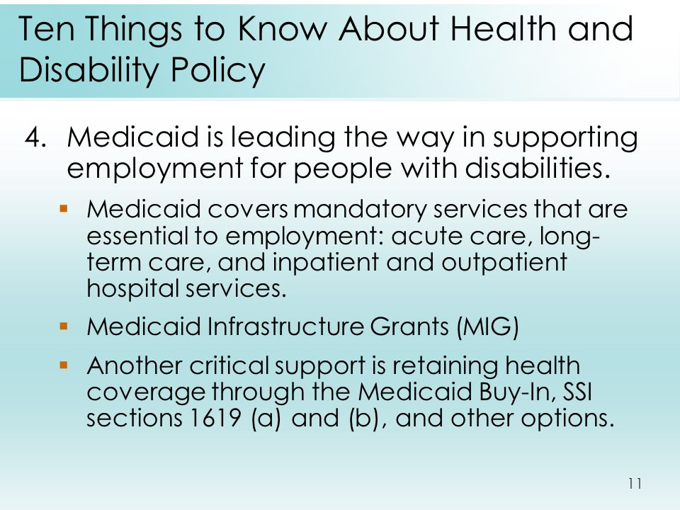 11 Ten Things to Know About Health and Disability Policy 4.Medicaid is leading the way in supporting employment for people with disabilities.  Medica