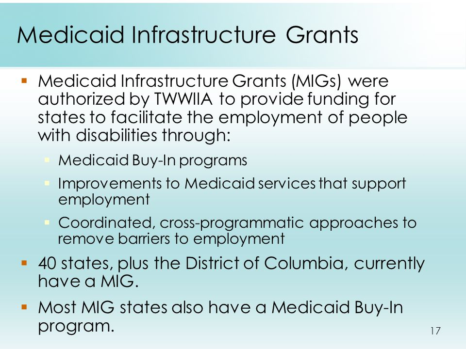 17 Medicaid Infrastructure Grants  Medicaid Infrastructure Grants (MIGs) were authorized by TWWIIA to provide funding for states to facilitate the em