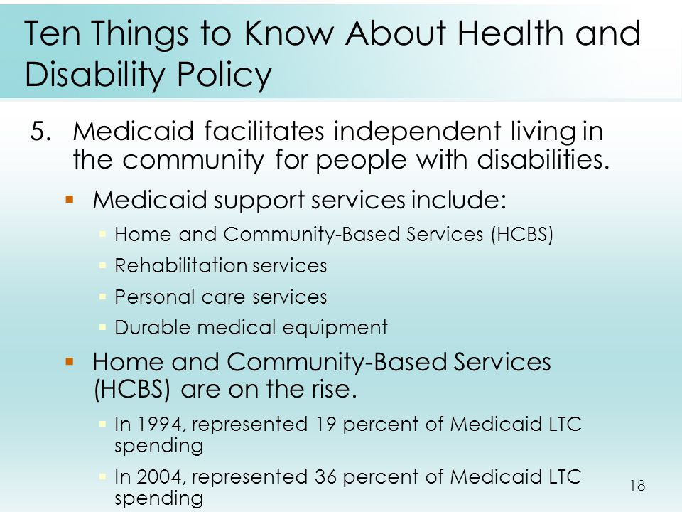 18 Ten Things to Know About Health and Disability Policy 5.Medicaid facilitates independent living in the community for people with disabilities.