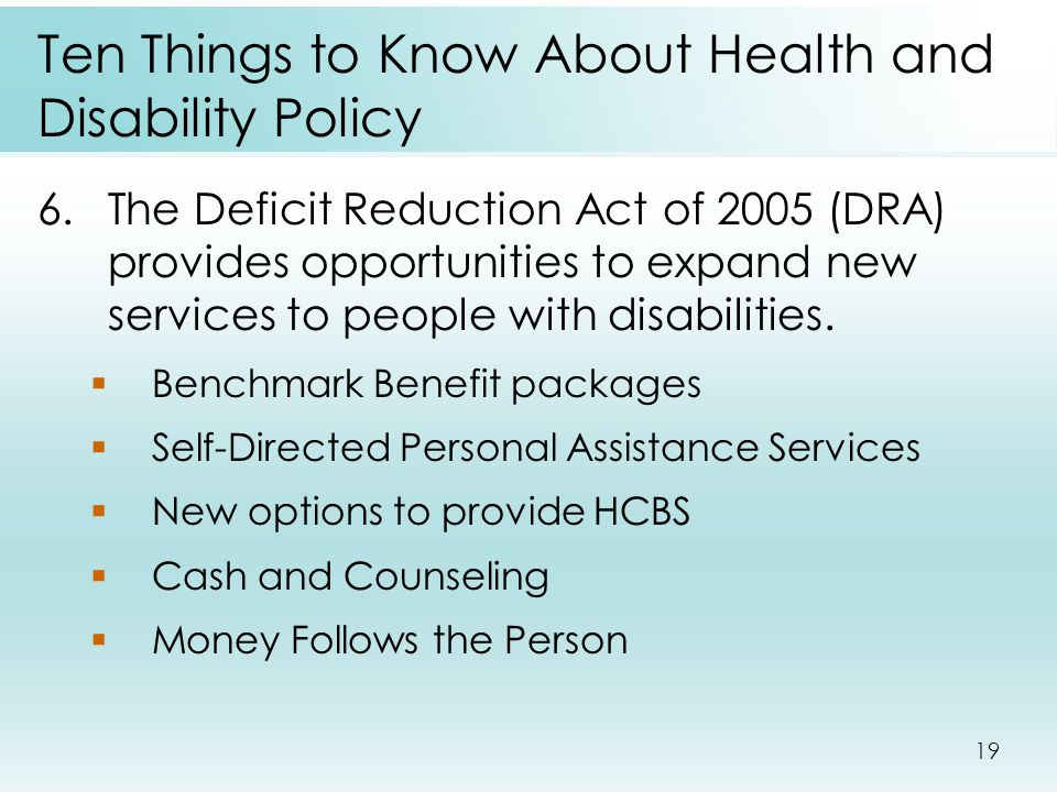 19 Ten Things to Know About Health and Disability Policy 6.The Deficit Reduction Act of 2005 (DRA) provides opportunities to expand new services to people with disabilities.