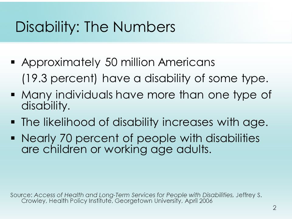 2 Disability: The Numbers  Approximately 50 million Americans (19.3 percent) have a disability of some type.  Many individuals have more than one ty