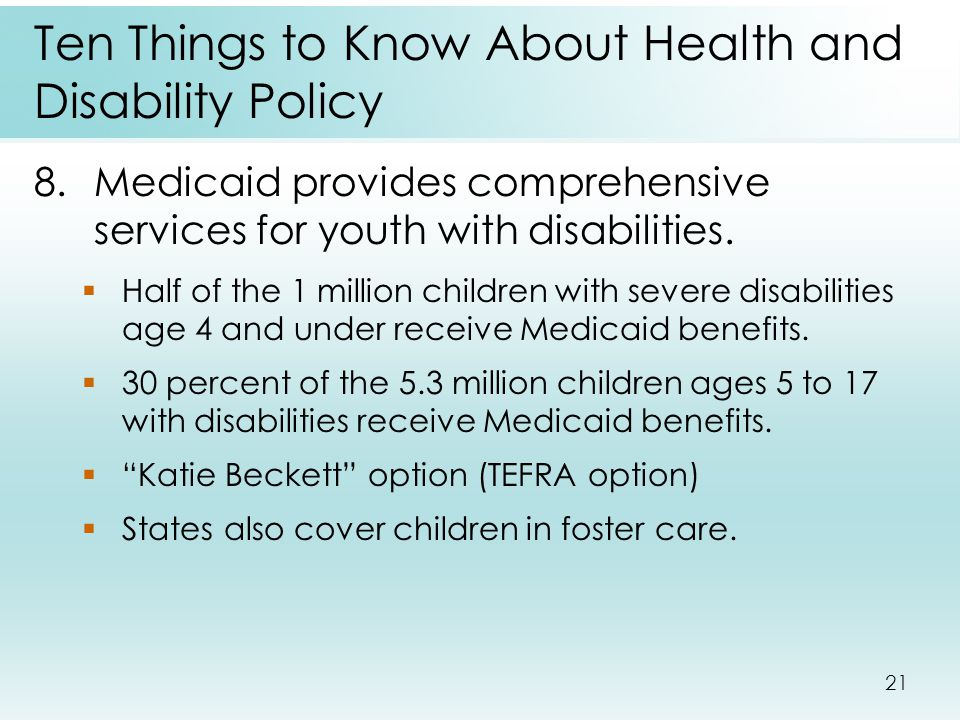 21 Ten Things to Know About Health and Disability Policy 8.Medicaid provides comprehensive services for youth with disabilities.