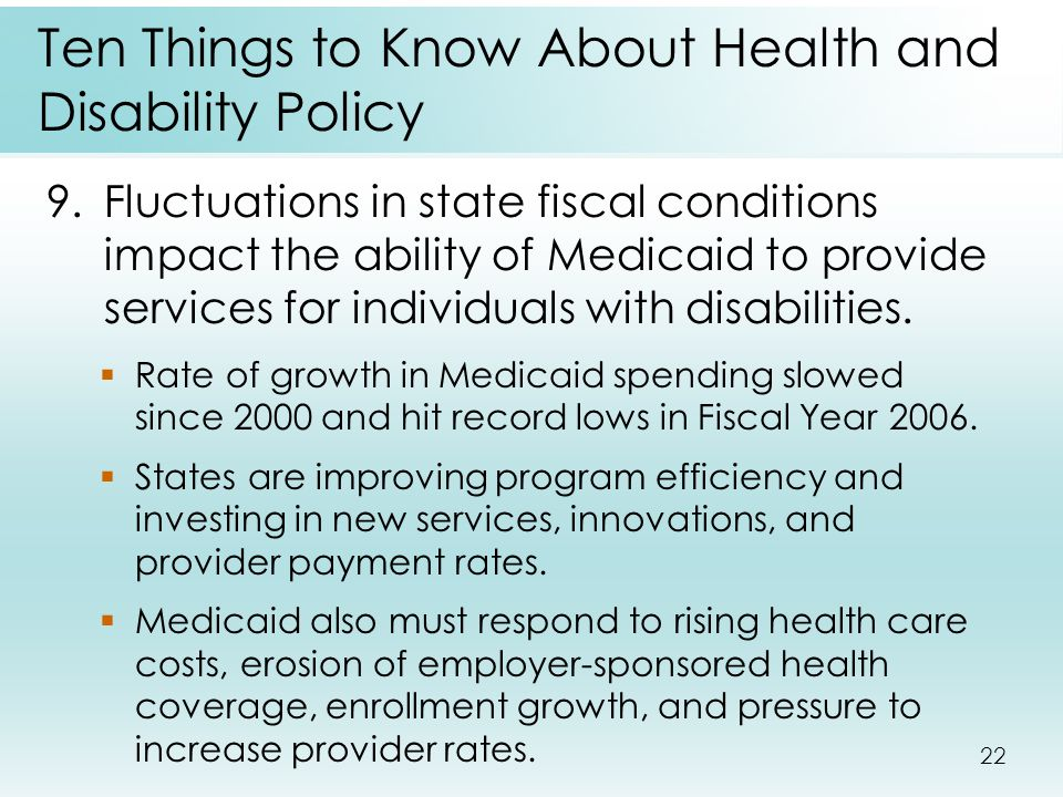 22 Ten Things to Know About Health and Disability Policy 9.Fluctuations in state fiscal conditions impact the ability of Medicaid to provide services