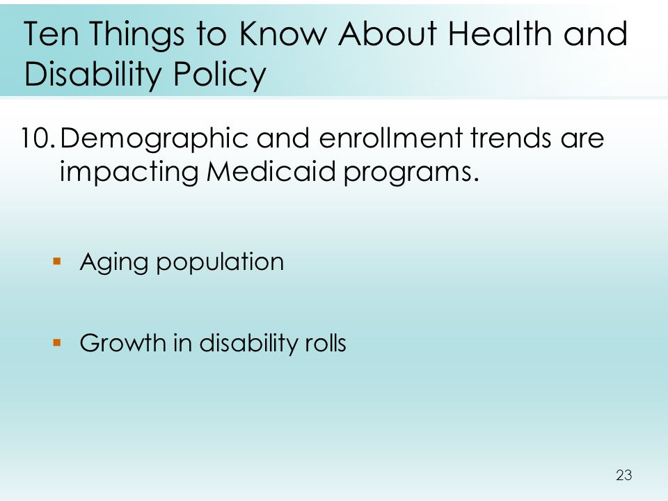 23 Ten Things to Know About Health and Disability Policy 10.Demographic and enrollment trends are impacting Medicaid programs.  Aging population  Gr