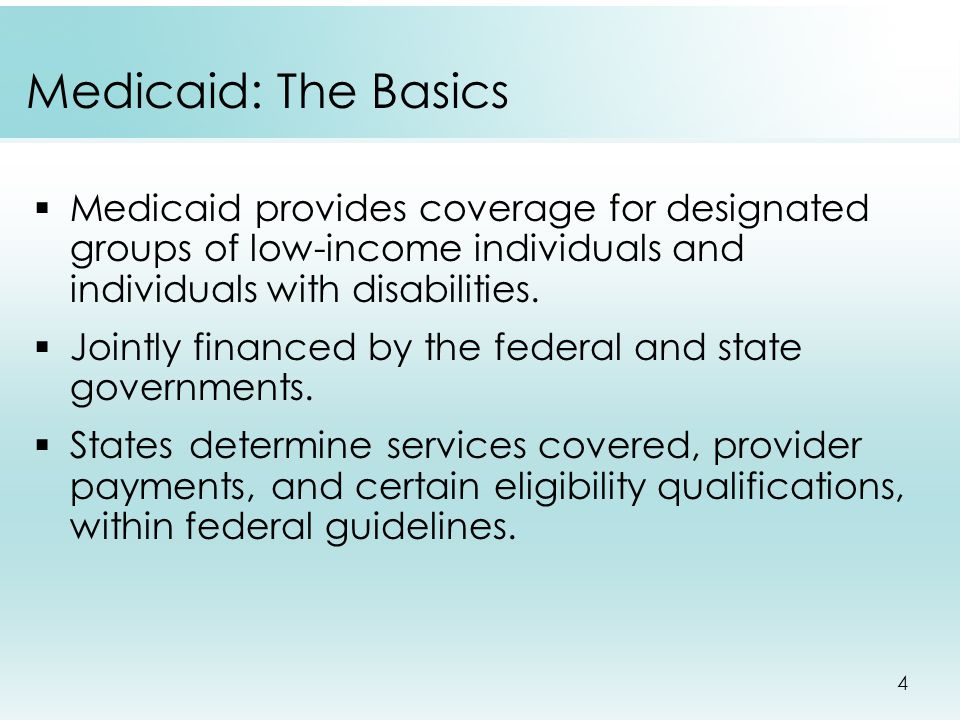 4 Medicaid: The Basics  Medicaid provides coverage for designated groups of low-income individuals and individuals with disabilities.
