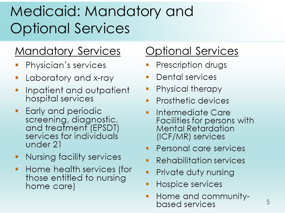 5 Medicaid: Mandatory and Optional Services Mandatory Services  Physician's services  Laboratory and x-ray  Inpatient and outpatient hospital servi