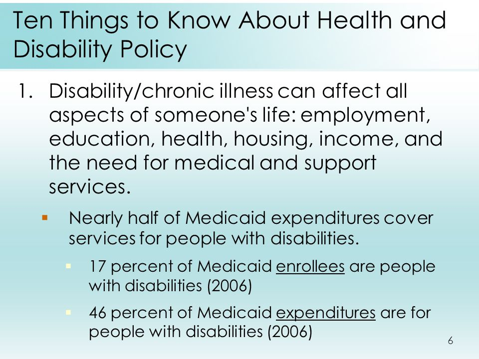6 Ten Things to Know About Health and Disability Policy 1.Disability/chronic illness can affect all aspects of someone's life: employment, education,
