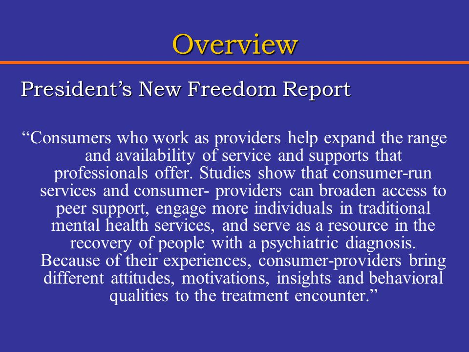 Overview President's New Freedom Report Consumers who work as providers help expand the range and availability of service and supports that professionals offer.