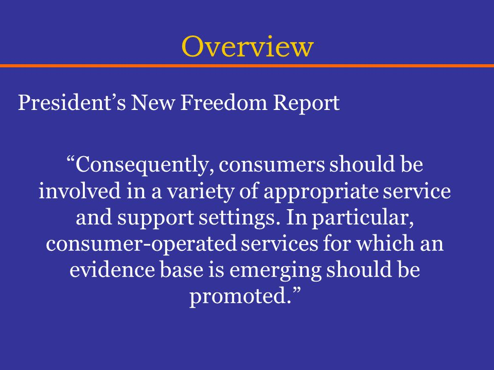 Overview President's New Freedom Report Consequently, consumers should be involved in a variety of appropriate service and support settings.