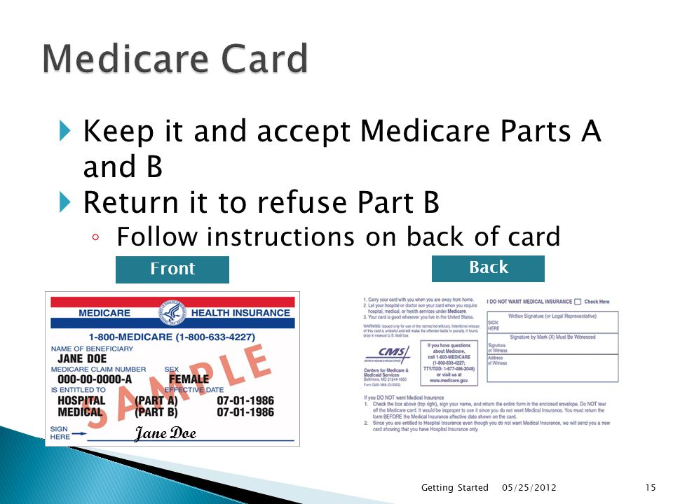 05/25/2012Getting Started15 Jane Doe  Keep it and accept Medicare Parts A and B  Return it to refuse Part B ◦ Follow instructions on back of card Front Back
