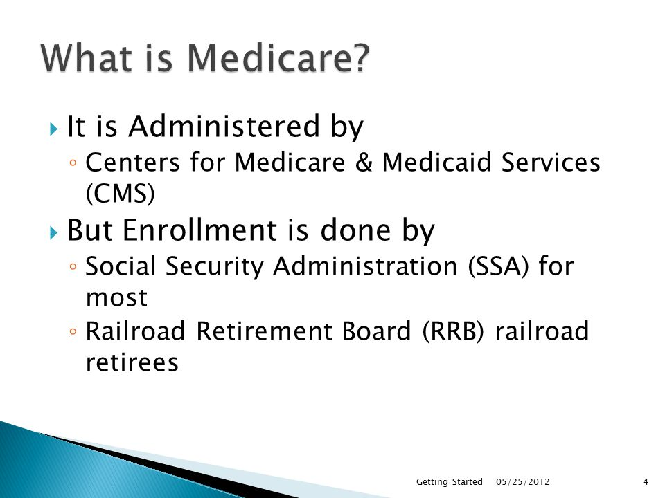  It is Administered by ◦ Centers for Medicare & Medicaid Services (CMS)  But Enrollment is done by ◦ Social Security Administration (SSA) for most ◦ Railroad Retirement Board (RRB) railroad retirees 05/25/2012Getting Started4