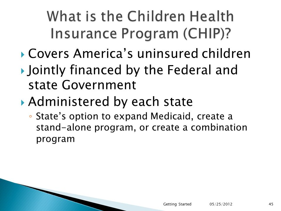  Covers America's uninsured children  Jointly financed by the Federal and state Government  Administered by each state ◦ State's option to expand Medicaid, create a stand-alone program, or create a combination program 45 05/25/2012 Getting Started