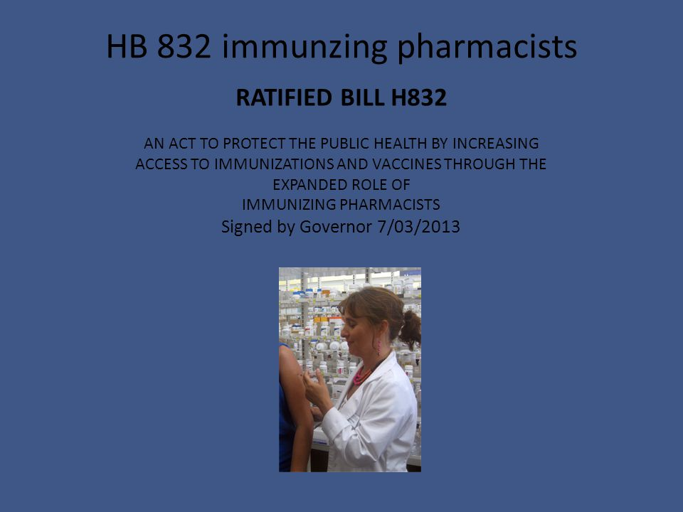 RATIFIED BILL H832 AN ACT TO PROTECT THE PUBLIC HEALTH BY INCREASING ACCESS TO IMMUNIZATIONS AND VACCINES THROUGH THE EXPANDED ROLE OF IMMUNIZING PHARMACISTS Signed by Governor 7/03/2013 HB 832 immunzing pharmacists