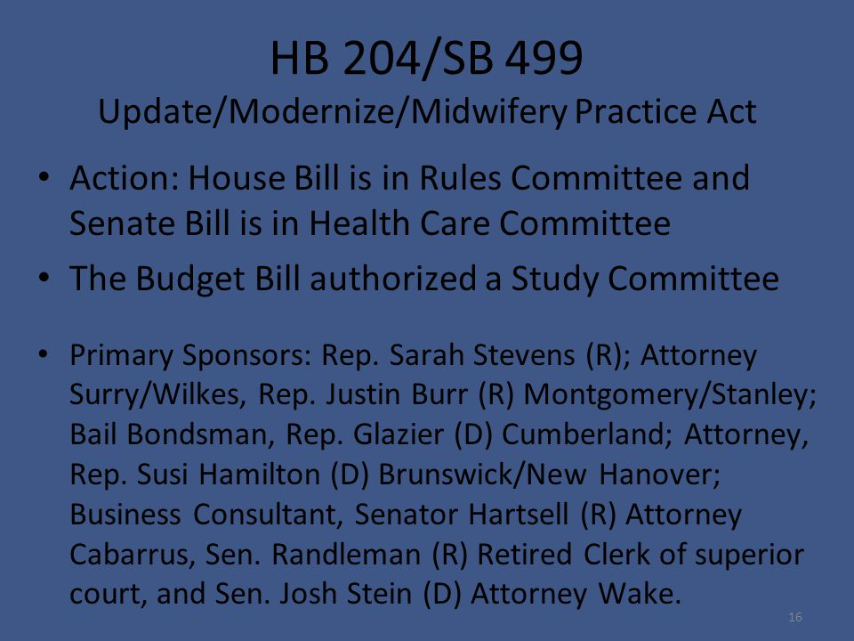 HB 204/SB 499 Update/Modernize/Midwifery Practice Act Action: House Bill is in Rules Committee and Senate Bill is in Health Care Committee The Budget Bill authorized a Study Committee Primary Sponsors: Rep.