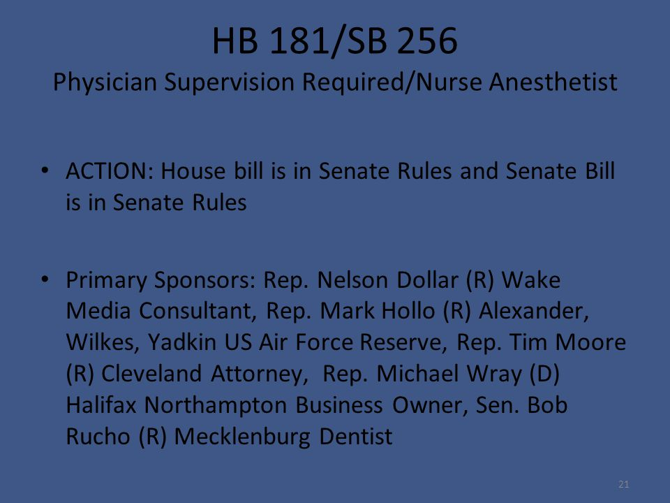 HB 181/SB 256 Physician Supervision Required/Nurse Anesthetist ACTION: House bill is in Senate Rules and Senate Bill is in Senate Rules Primary Sponsors: Rep.