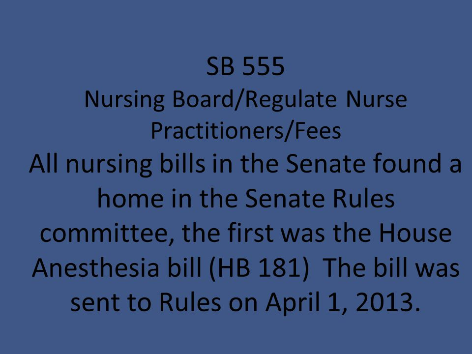 SB 555 Nursing Board/Regulate Nurse Practitioners/Fees All nursing bills in the Senate found a home in the Senate Rules committee, the first was the House Anesthesia bill (HB 181) The bill was sent to Rules on April 1, 2013.