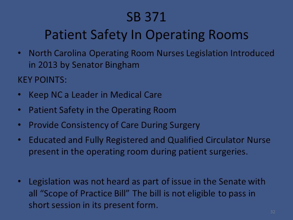 SB 371 Patient Safety In Operating Rooms North Carolina Operating Room Nurses Legislation Introduced in 2013 by Senator Bingham KEY POINTS: Keep NC a Leader in Medical Care Patient Safety in the Operating Room Provide Consistency of Care During Surgery Educated and Fully Registered and Qualified Circulator Nurse present in the operating room during patient surgeries.