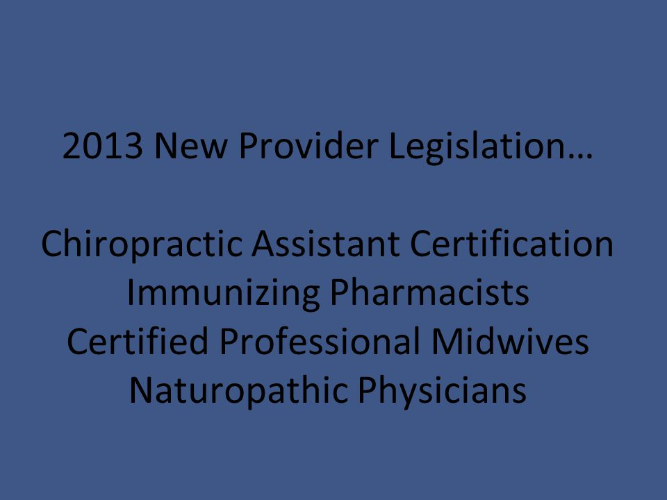 2013 New Provider Legislation… Chiropractic Assistant Certification Immunizing Pharmacists Certified Professional Midwives Naturopathic Physicians