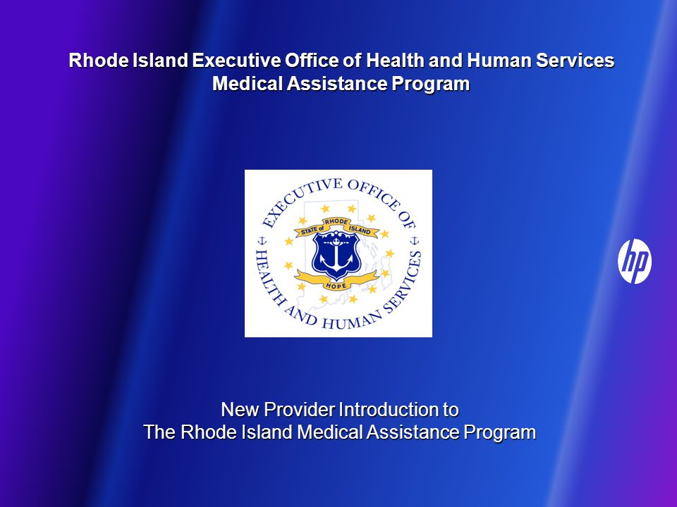 Rhode Island Executive Office of Health and Human Services Medical Assistance Program Rhode Island Executive Office of Health and Human Services Medical Assistance Program New Provider Introduction to The Rhode Island Medical Assistance Program