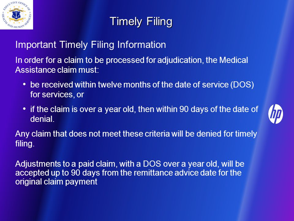 Timely Filing Important Timely Filing Information In order for a claim to be processed for adjudication, the Medical Assistance claim must: be received within twelve months of the date of service (DOS) for services, or if the claim is over a year old, then within 90 days of the date of denial.