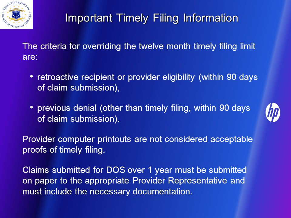 Important Timely Filing Information The criteria for overriding the twelve month timely filing limit are: retroactive recipient or provider eligibility (within 90 days of claim submission), previous denial (other than timely filing, within 90 days of claim submission).