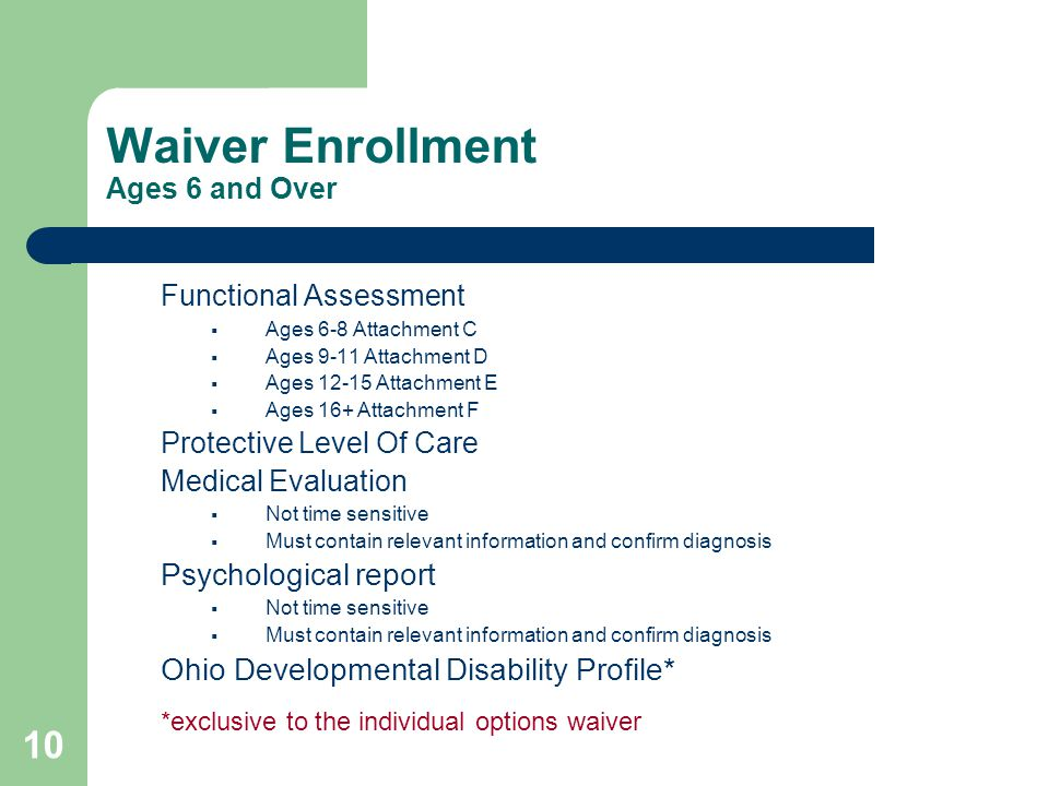10 Waiver Enrollment Ages 6 and Over Functional Assessment  Ages 6-8 Attachment C  Ages 9-11 Attachment D  Ages 12-15 Attachment E  Ages 16+ Attachment F Protective Level Of Care Medical Evaluation  Not time sensitive  Must contain relevant information and confirm diagnosis Psychological report  Not time sensitive  Must contain relevant information and confirm diagnosis Ohio Developmental Disability Profile* *exclusive to the individual options waiver