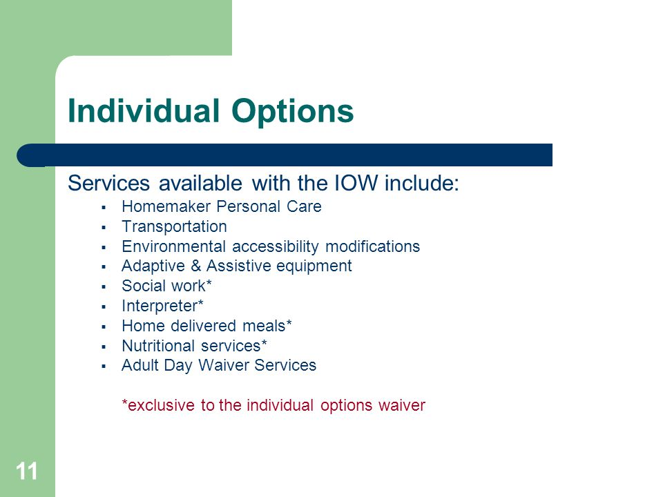 11 Individual Options Services available with the IOW include:  Homemaker Personal Care  Transportation  Environmental accessibility modifications  Adaptive & Assistive equipment  Social work*  Interpreter*  Home delivered meals*  Nutritional services*  Adult Day Waiver Services *exclusive to the individual options waiver