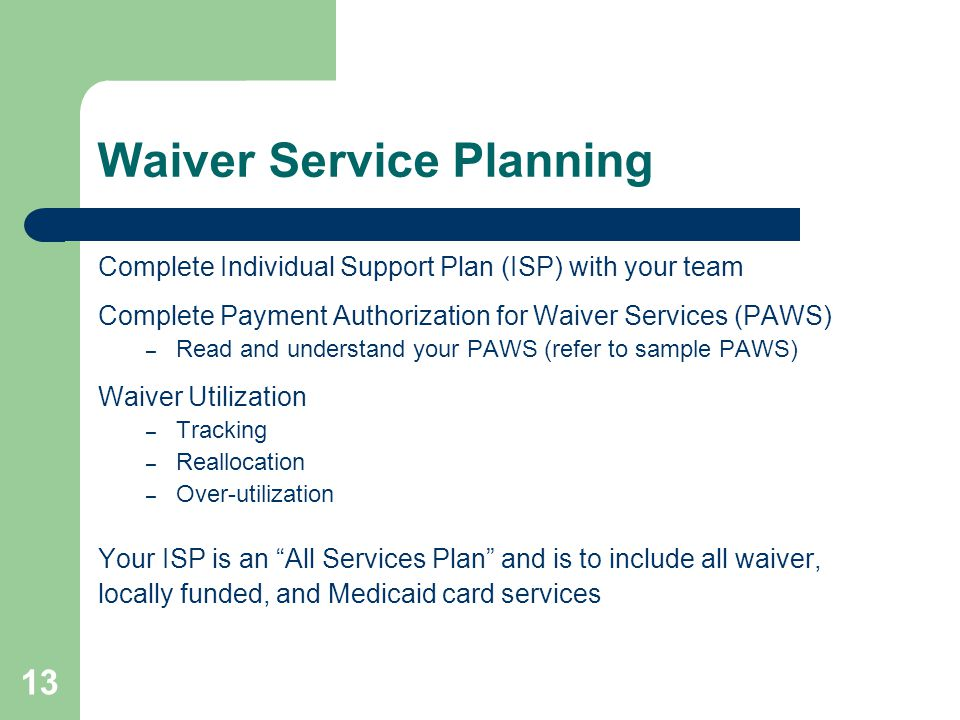 13 Waiver Service Planning Complete Individual Support Plan (ISP) with your team Complete Payment Authorization for Waiver Services (PAWS) – Read and
