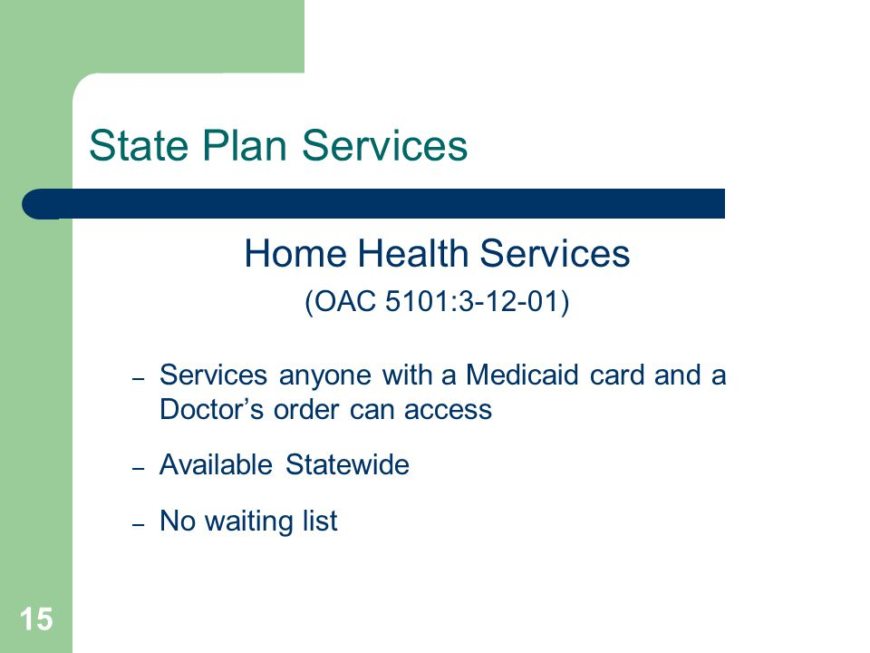 15 State Plan Services Home Health Services (OAC 5101:3-12-01) – Services anyone with a Medicaid card and a Doctor's order can access – Available Statewide – No waiting list