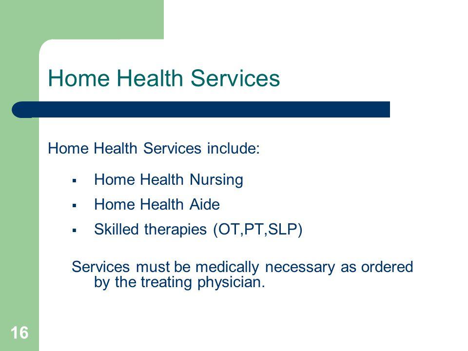 16 Home Health Services Home Health Services include:  Home Health Nursing  Home Health Aide  Skilled therapies (OT,PT,SLP) Services must be medica