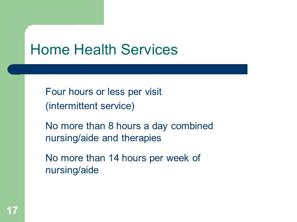 17 Home Health Services Four hours or less per visit (intermittent service) No more than 8 hours a day combined nursing/aide and therapies No more tha