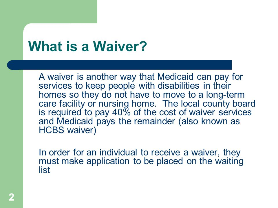 2 What is a Waiver? A waiver is another way that Medicaid can pay for services to keep people with disabilities in their homes so they do not have to